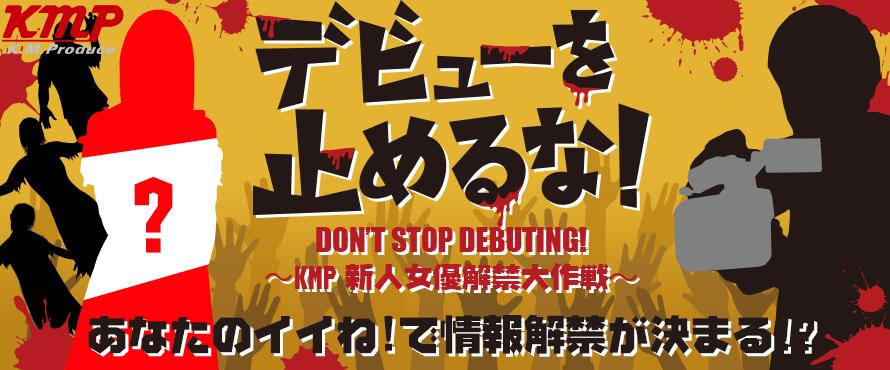 デビューを止めるな! KMP新人女優解禁大作戦!